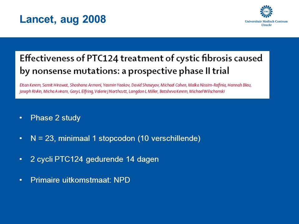Lancet, aug 2008 Phase 2 study. N = 23, minimaal 1 stopcodon (10 verschillende) 2 cycli PTC124 gedurende 14 dagen.