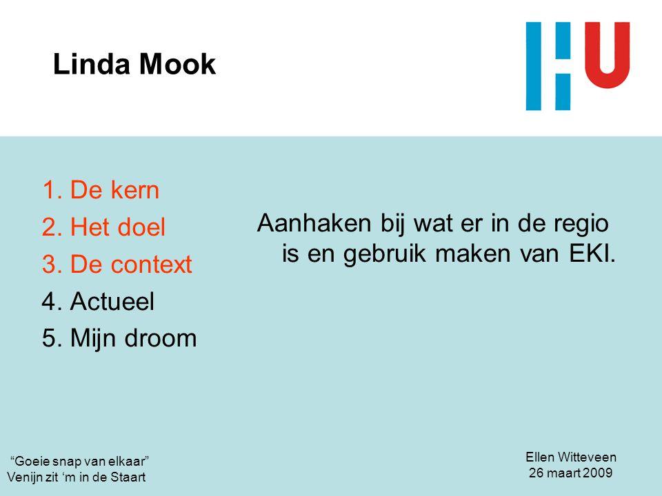 Linda Mook 1. De kern. 2. Het doel. 3. De context. 4. Actueel. 5. Mijn droom. Aanhaken bij wat er in de regio is en gebruik maken van EKI.