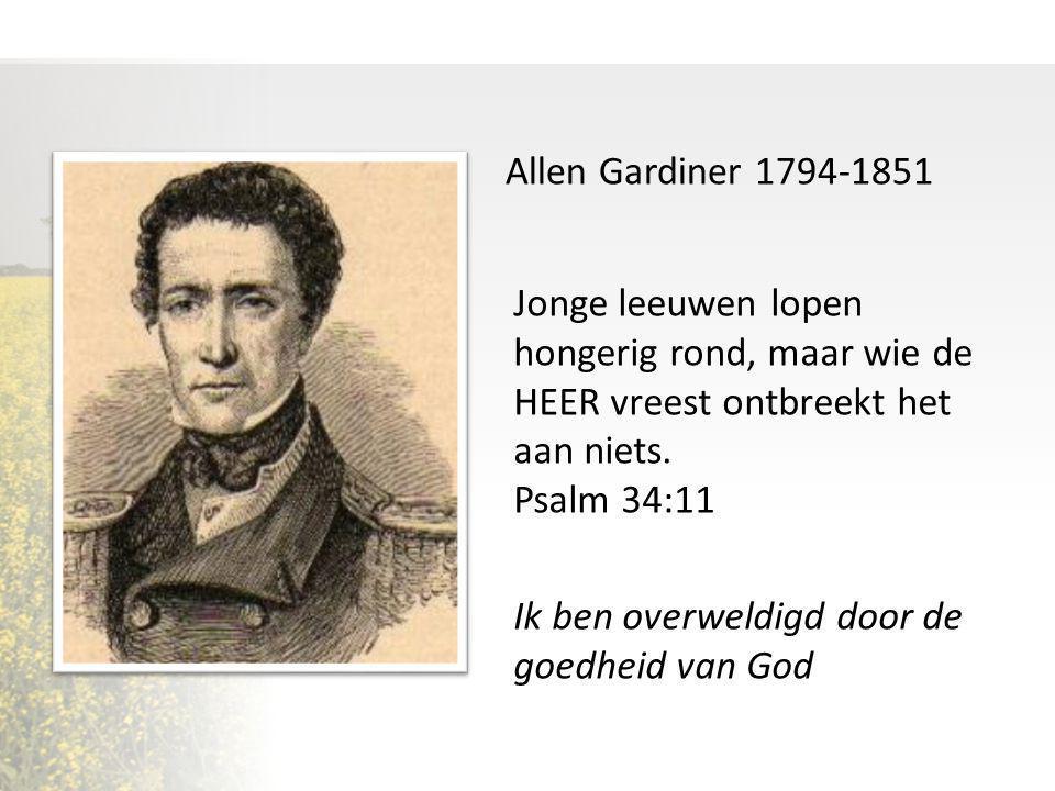 Allen Gardiner 1794-1851 Jonge leeuwen lopen hongerig rond, maar wie de HEER vreest ontbreekt het aan niets. Psalm 34:11.