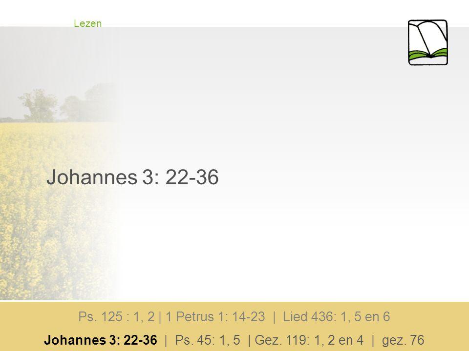 Lezen Johannes 3: 22-36. Ps. 125 : 1, 2 | 1 Petrus 1: 14-23 | Lied 436: 1, 5 en 6.
