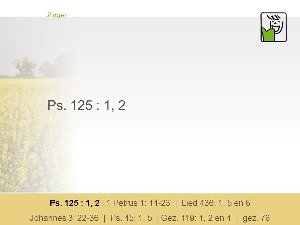 Zingen Ps. 125 : 1, 2. Ps. 125 : 1, 2 | 1 Petrus 1: 14-23 | Lied 436: 1, 5 en 6.