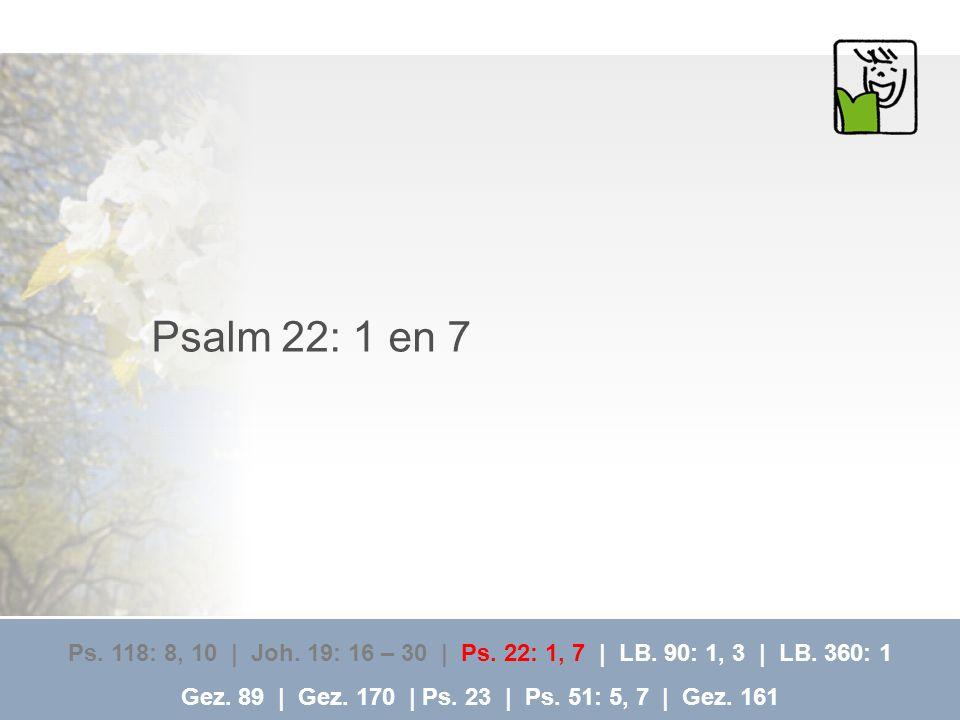 Psalm 22: 1 en 7 Ps. 118: 8, 10 | Joh. 19: 16 – 30 | Ps. 22: 1, 7 | LB. 90: 1, 3 | LB. 360: 1.