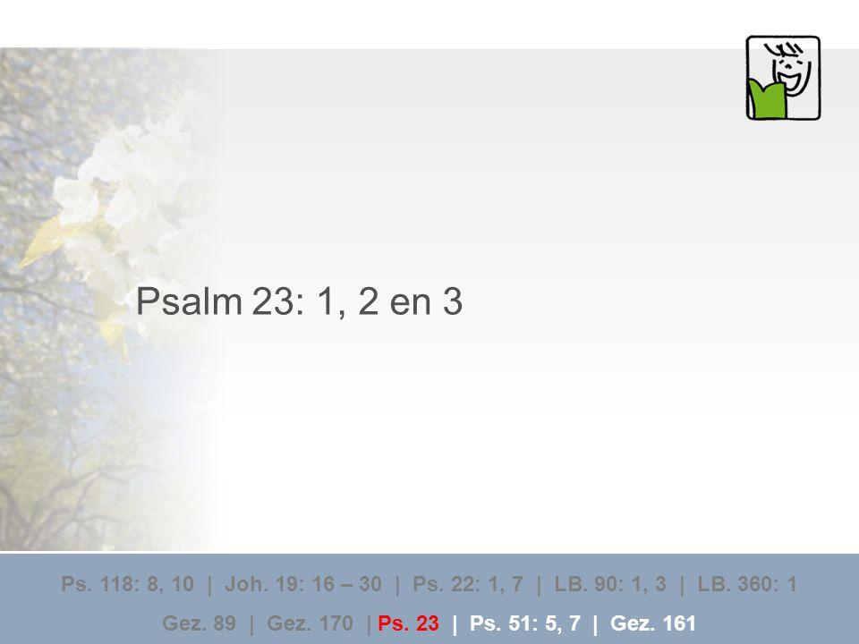 Psalm 23: 1, 2 en 3 Ps. 118: 8, 10 | Joh. 19: 16 – 30 | Ps. 22: 1, 7 | LB. 90: 1, 3 | LB. 360: 1.