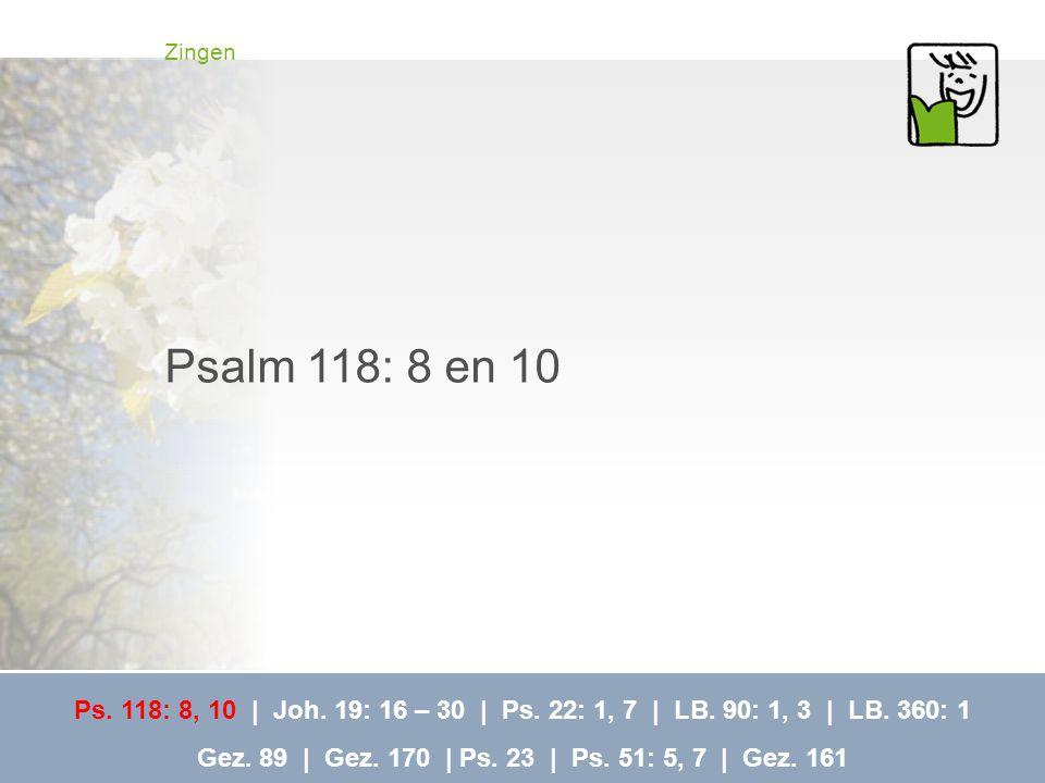 Zingen Psalm 118: 8 en 10. Ps. 118: 8, 10 | Joh. 19: 16 – 30 | Ps. 22: 1, 7 | LB. 90: 1, 3 | LB. 360: 1.