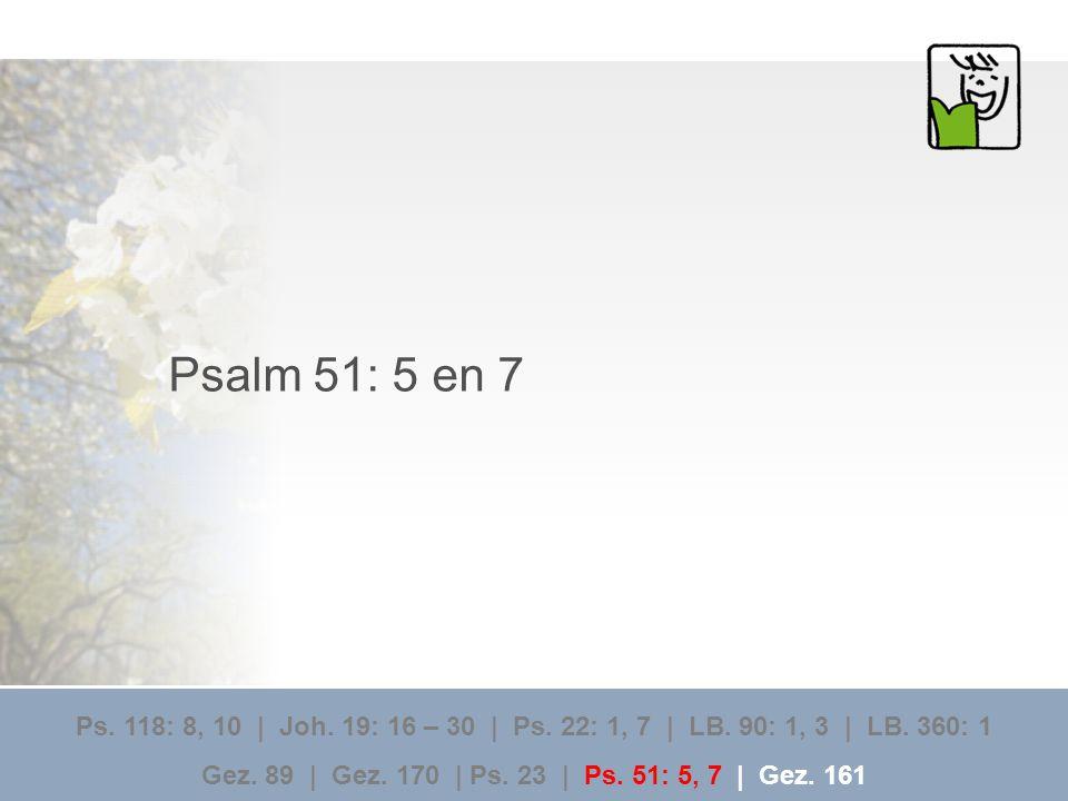 Psalm 51: 5 en 7 Ps. 118: 8, 10 | Joh. 19: 16 – 30 | Ps. 22: 1, 7 | LB. 90: 1, 3 | LB. 360: 1.