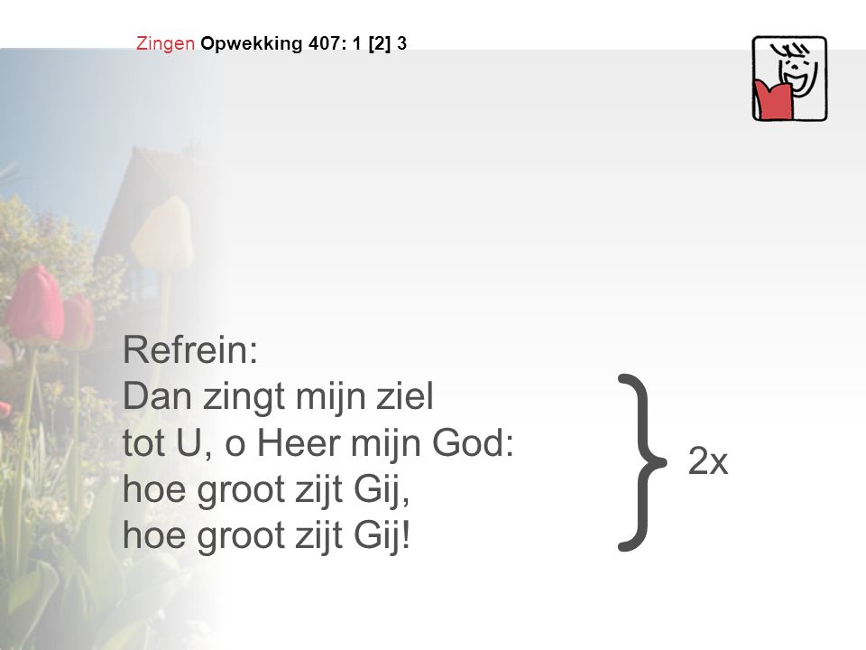 } Refrein: Dan zingt mijn ziel tot U, o Heer mijn God: