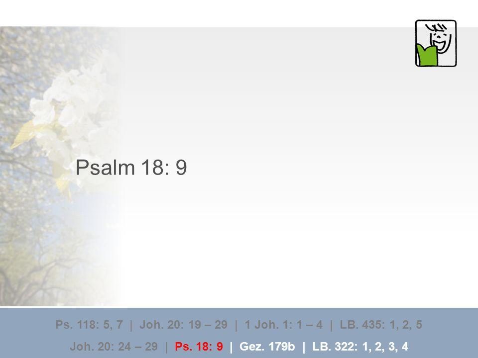 Psalm 18: 9 Ps. 118: 5, 7 | Joh. 20: 19 – 29 | 1 Joh. 1: 1 – 4 | LB. 435: 1, 2, 5.