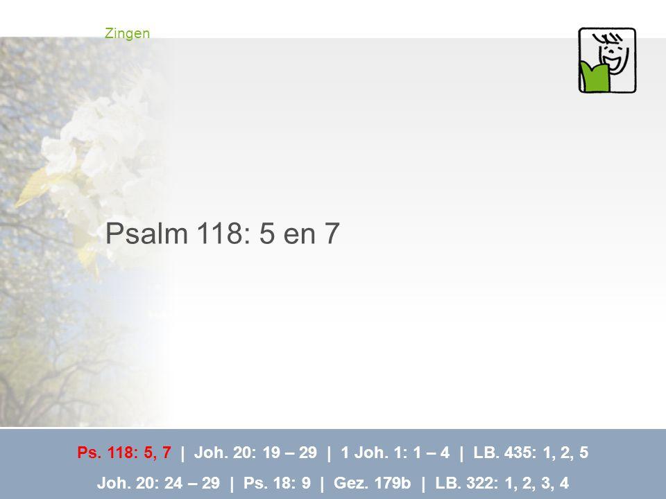 Zingen Psalm 118: 5 en 7. Ps. 118: 5, 7 | Joh. 20: 19 – 29 | 1 Joh. 1: 1 – 4 | LB. 435: 1, 2, 5.