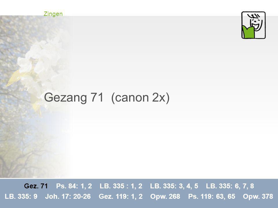Zingen Gezang 71 (canon 2x) Gez. 71 Ps. 84: 1, 2 LB. 335 : 1, 2 LB. 335: 3, 4, 5 LB. 335: 6, 7, 8.