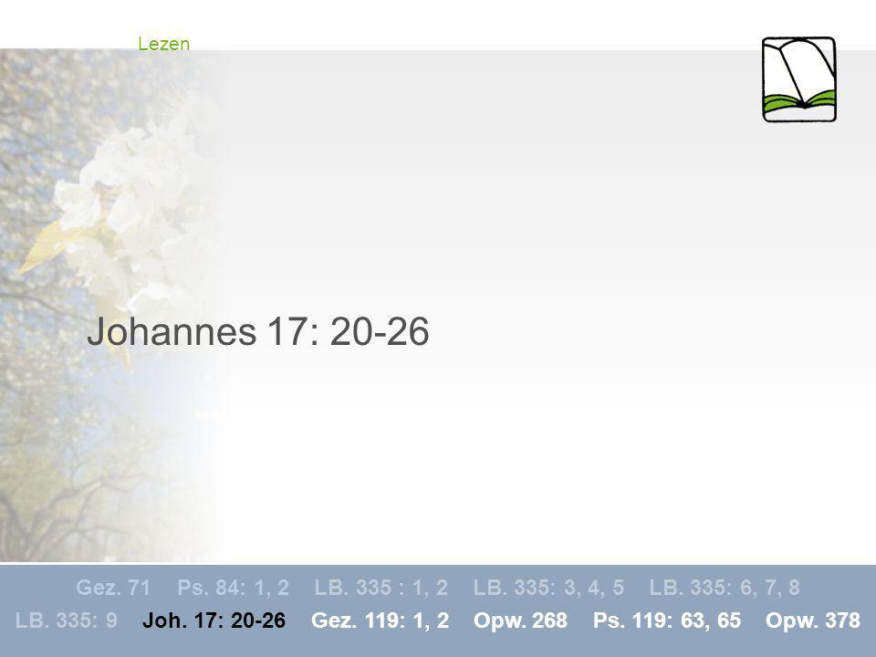 Lezen Johannes 17: 20-26. Gez. 71 Ps. 84: 1, 2 LB. 335 : 1, 2 LB. 335: 3, 4, 5 LB. 335: 6, 7, 8.