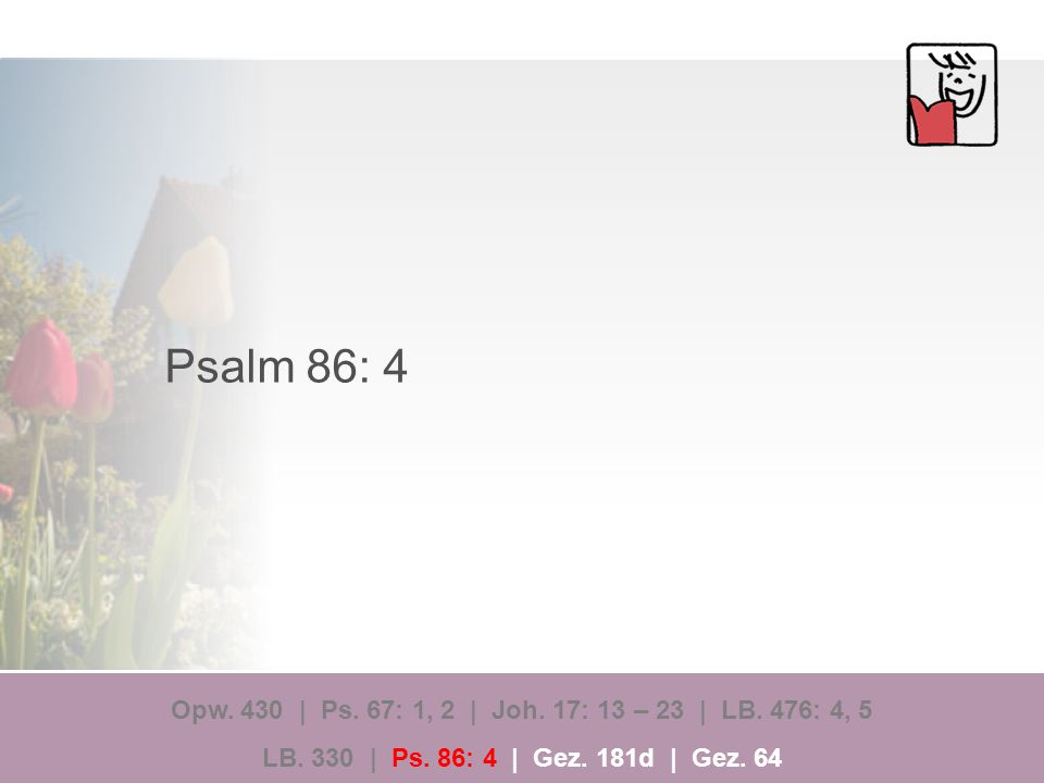 Psalm 86: 4 Opw. 430 | Ps. 67: 1, 2 | Joh. 17: 13 – 23 | LB.