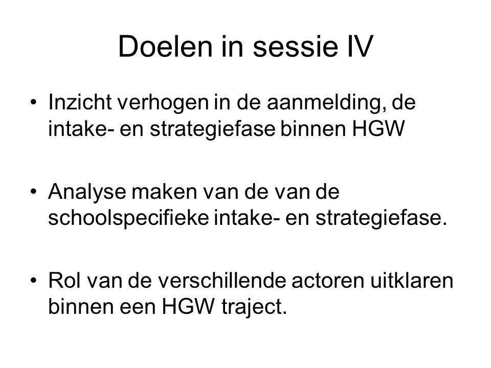 Doelen in sessie IV Inzicht verhogen in de aanmelding, de intake- en strategiefase binnen HGW.