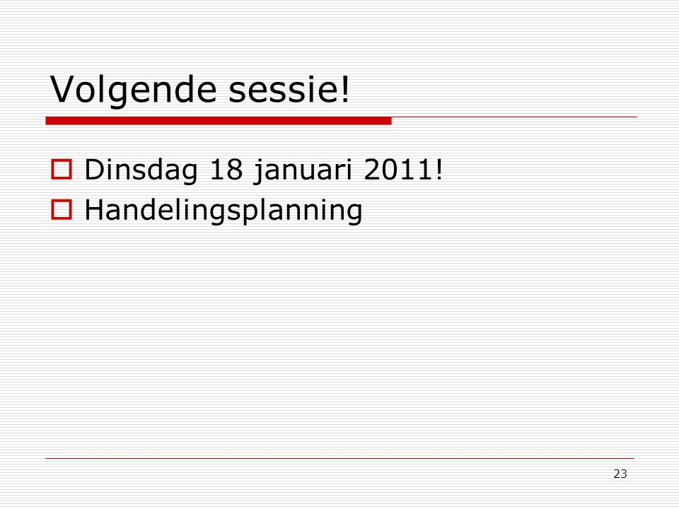 Volgende sessie! Dinsdag 18 januari 2011! Handelingsplanning