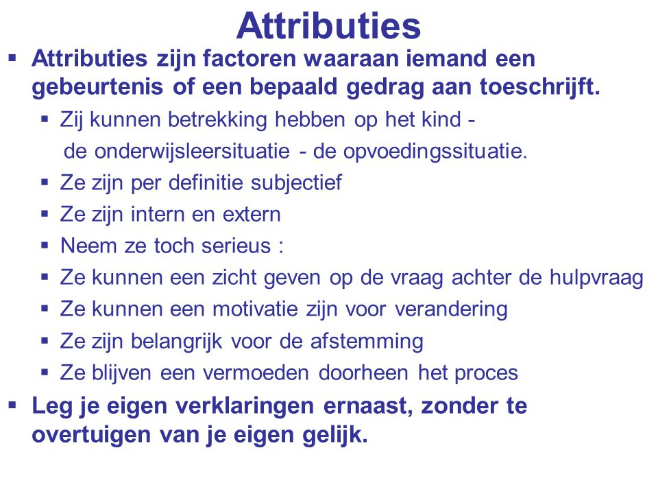 Attributies Attributies zijn factoren waaraan iemand een gebeurtenis of een bepaald gedrag aan toeschrijft.