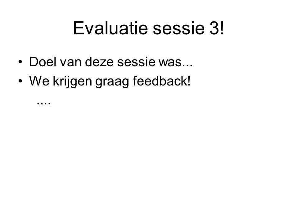 Evaluatie sessie 3! Doel van deze sessie was...