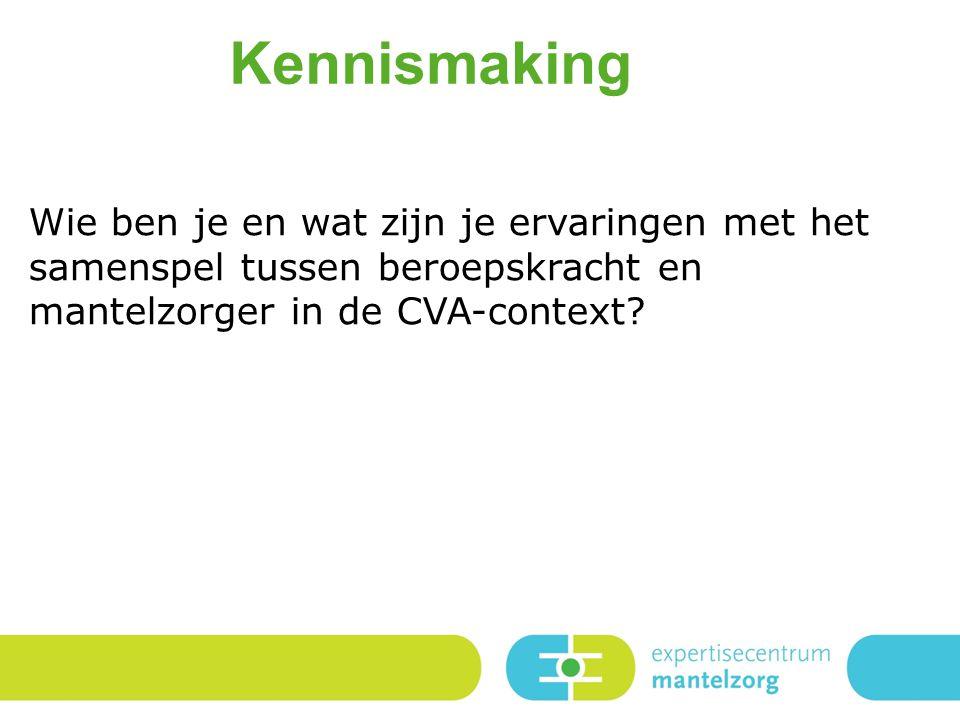 Kennismaking Wie ben je en wat zijn je ervaringen met het samenspel tussen beroepskracht en mantelzorger in de CVA-context