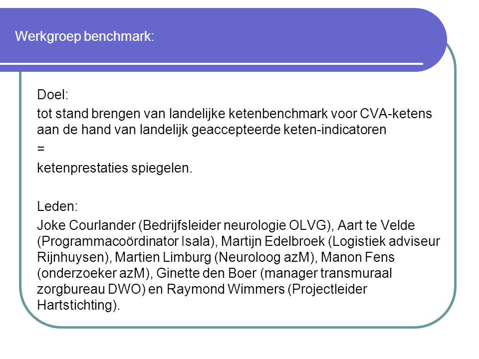 Werkgroep benchmark: Doel: tot stand brengen van landelijke ketenbenchmark voor CVA-ketens aan de hand van landelijk geaccepteerde keten-indicatoren.