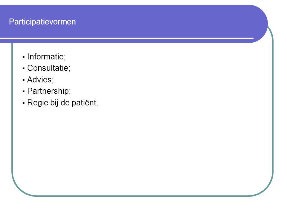 Participatievormen Informatie; Consultatie; Advies; Partnership; Regie bij de patiënt.