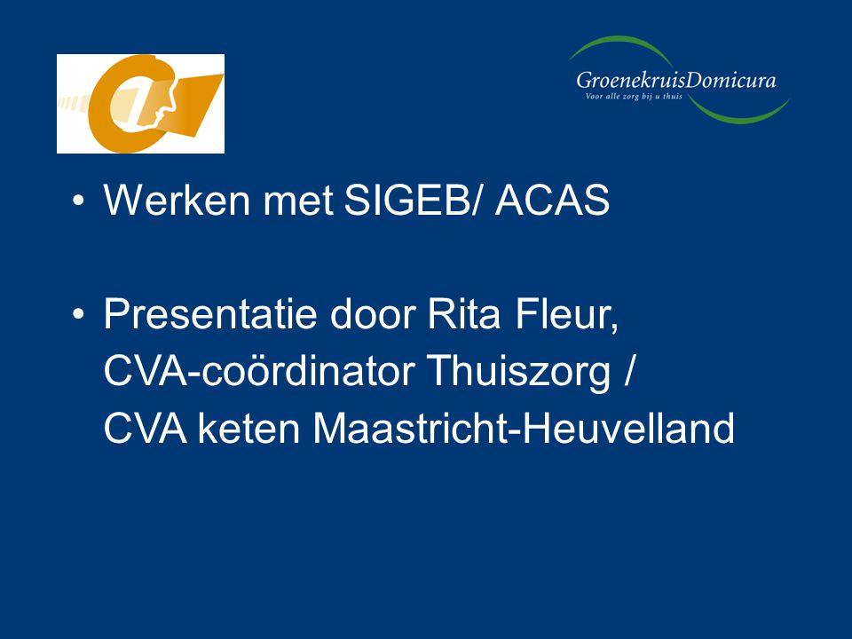 Werken met SIGEB/ ACAS Presentatie door Rita Fleur, CVA-coördinator Thuiszorg / CVA keten Maastricht-Heuvelland.