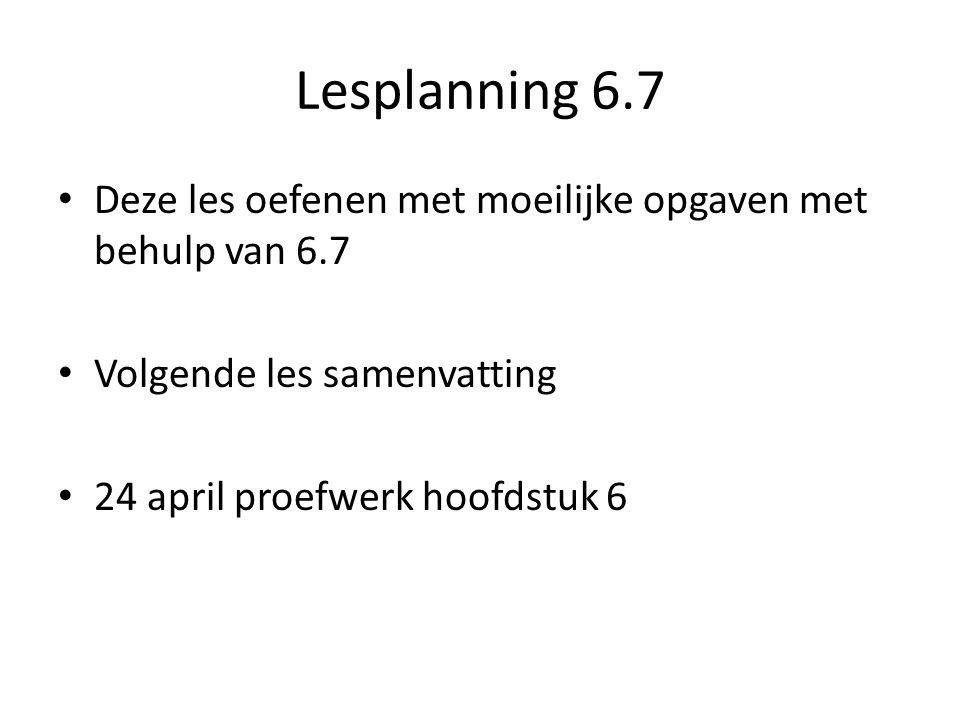 Lesplanning 6.7 Deze les oefenen met moeilijke opgaven met behulp van 6.7. Volgende les samenvatting.