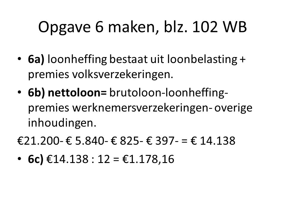 Opgave 6 maken, blz. 102 WB 6a) loonheffing bestaat uit loonbelasting + premies volksverzekeringen.