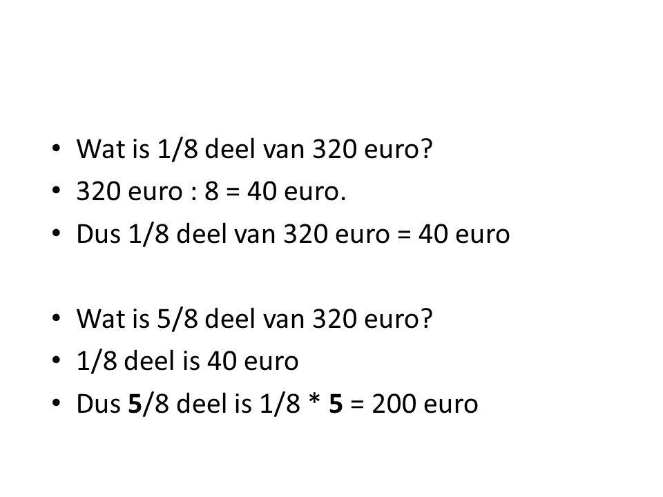 Wat is 1/8 deel van 320 euro 320 euro : 8 = 40 euro. Dus 1/8 deel van 320 euro = 40 euro. Wat is 5/8 deel van 320 euro