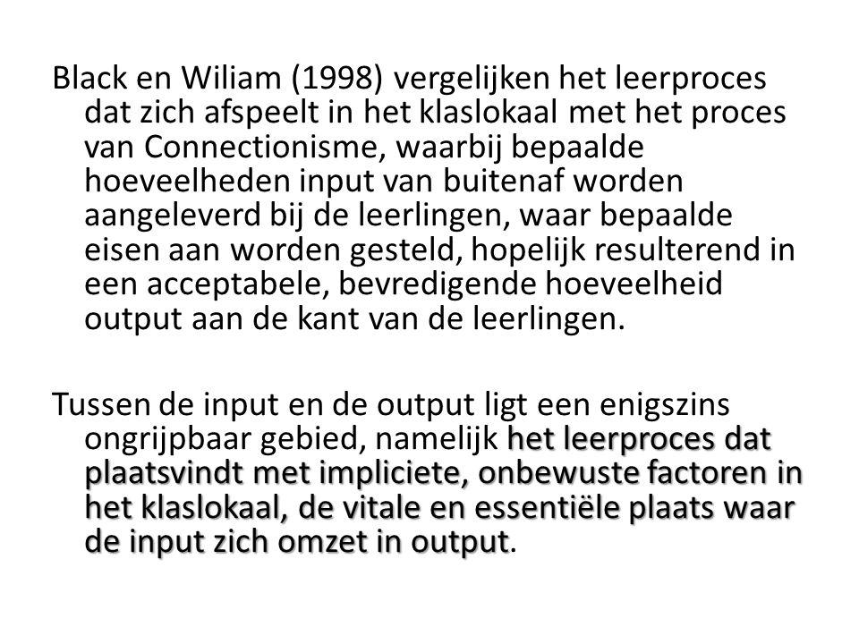Black en Wiliam (1998) vergelijken het leerproces dat zich afspeelt in het klaslokaal met het proces van Connectionisme, waarbij bepaalde hoeveelheden input van buitenaf worden aangeleverd bij de leerlingen, waar bepaalde eisen aan worden gesteld, hopelijk resulterend in een acceptabele, bevredigende hoeveelheid output aan de kant van de leerlingen. Tussen de input en de output ligt een enigszins ongrijpbaar gebied, namelijk het leerproces dat plaatsvindt met impliciete, onbewuste factoren in het klaslokaal, de vitale en essentiële plaats waar de input zich omzet in output.