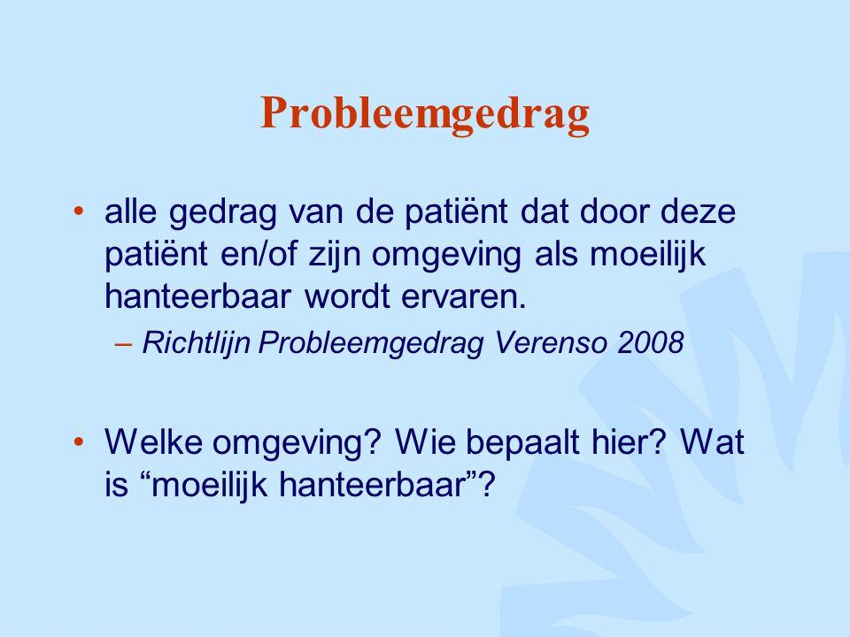 Probleemgedrag alle gedrag van de patiënt dat door deze patiënt en/of zijn omgeving als moeilijk hanteerbaar wordt ervaren.