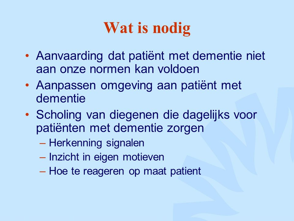 Wat is nodig Aanvaarding dat patiënt met dementie niet aan onze normen kan voldoen. Aanpassen omgeving aan patiënt met dementie.