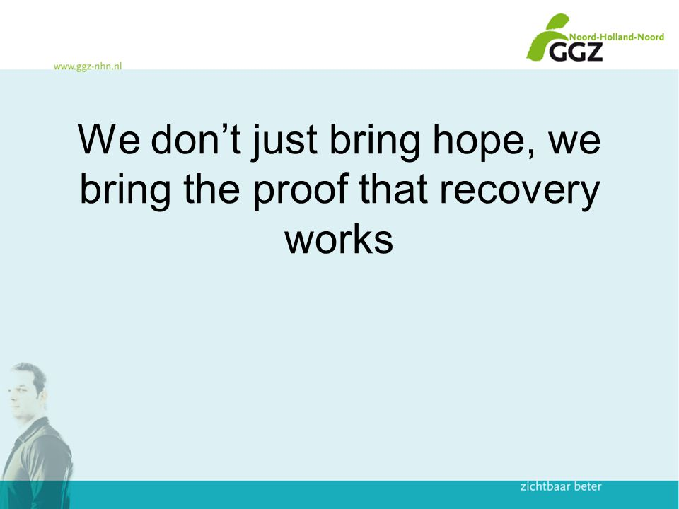 We don't just bring hope, we bring the proof that recovery works