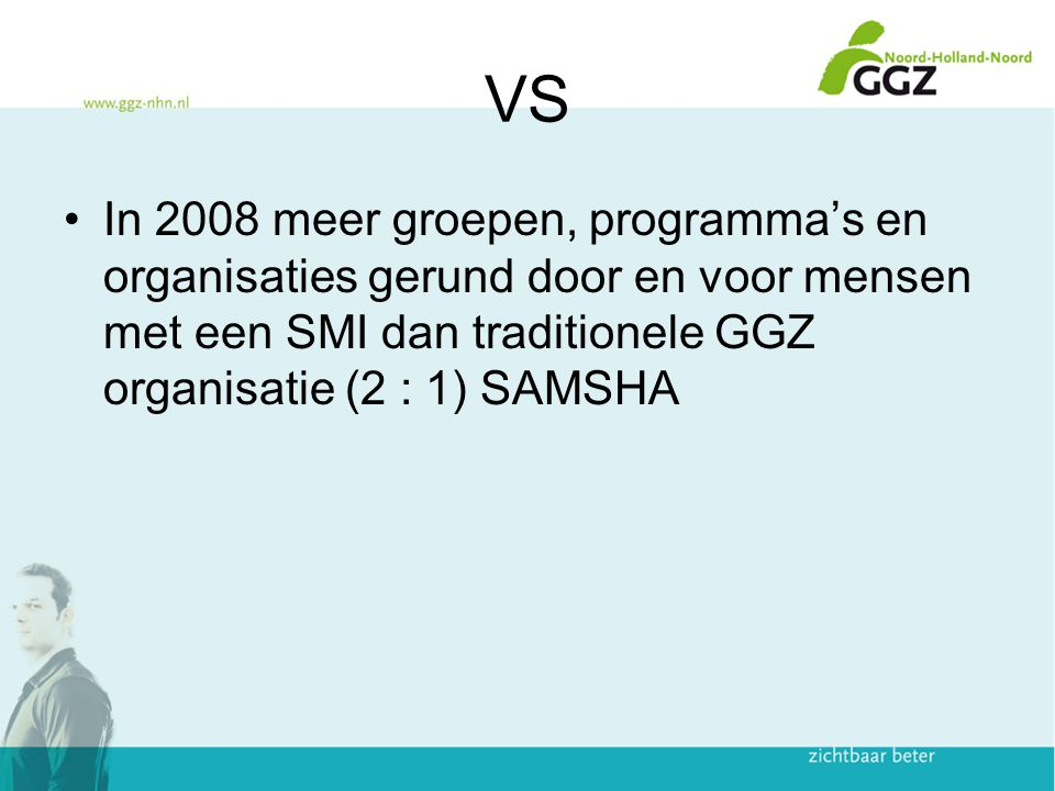VS In 2008 meer groepen, programma's en organisaties gerund door en voor mensen met een SMI dan traditionele GGZ organisatie (2 : 1) SAMSHA.