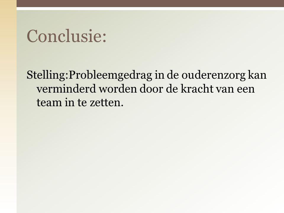 Conclusie: Stelling:Probleemgedrag in de ouderenzorg kan verminderd worden door de kracht van een team in te zetten.