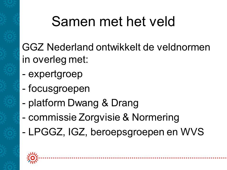 Samen met het veld GGZ Nederland ontwikkelt de veldnormen in overleg met: - expertgroep. - focusgroepen.