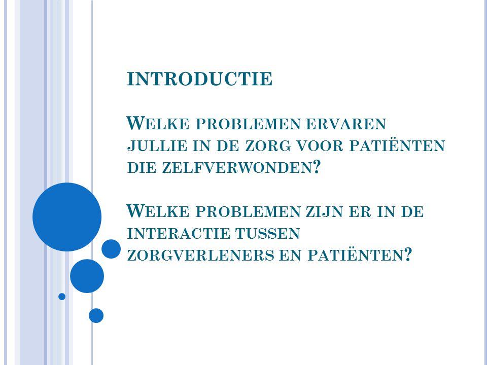 INTRODUCTIE Welke problemen ervaren jullie in de zorg voor patiënten die zelfverwonden.