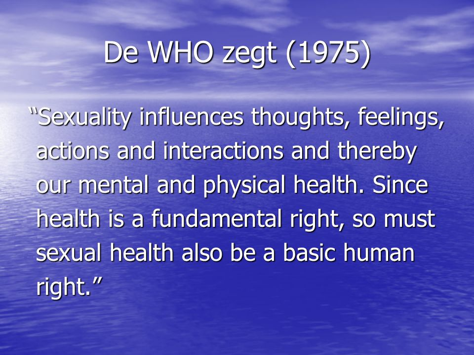 De WHO zegt (1975) Sexuality influences thoughts, feelings,