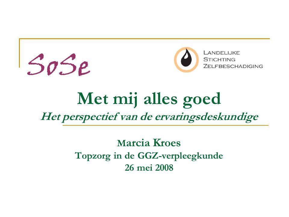 SoSe Met mij alles goed Het perspectief van de ervaringsdeskundige Marcia Kroes Topzorg in de GGZ-verpleegkunde 26 mei 2008.