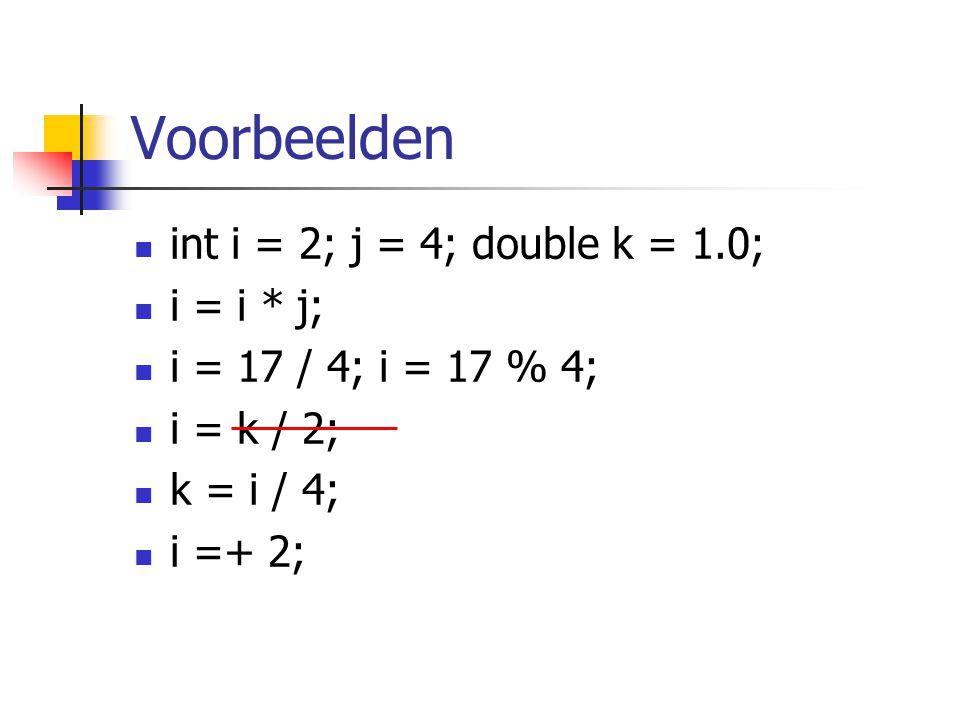 Voorbeelden int i = 2; j = 4; double k = 1.0; i = i * j;
