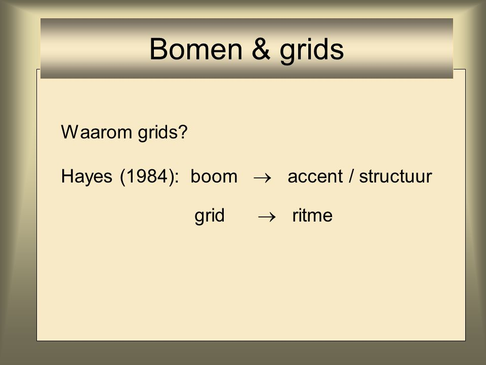 Bomen & grids Waarom grids Hayes (1984): boom  accent / structuur