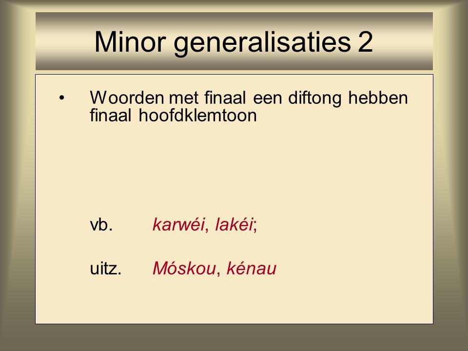 Minor generalisaties 2 Woorden met finaal een diftong hebben finaal hoofdklemtoon. vb. karwéi, lakéi;