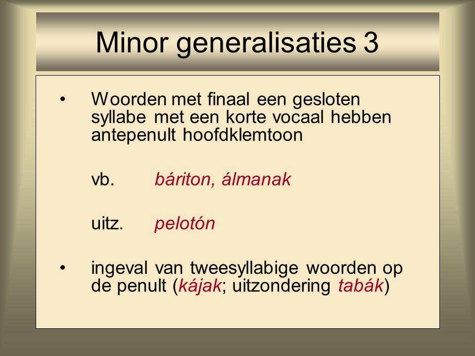 Minor generalisaties 3 Woorden met finaal een gesloten syllabe met een korte vocaal hebben antepenult hoofdklemtoon.