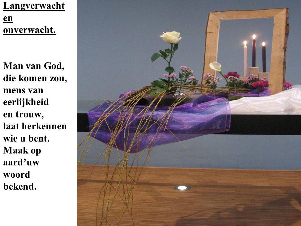 Langverwacht en. onverwacht. Man van God, die komen zou, mens van. eerlijkheid. en trouw, laat herkennen.