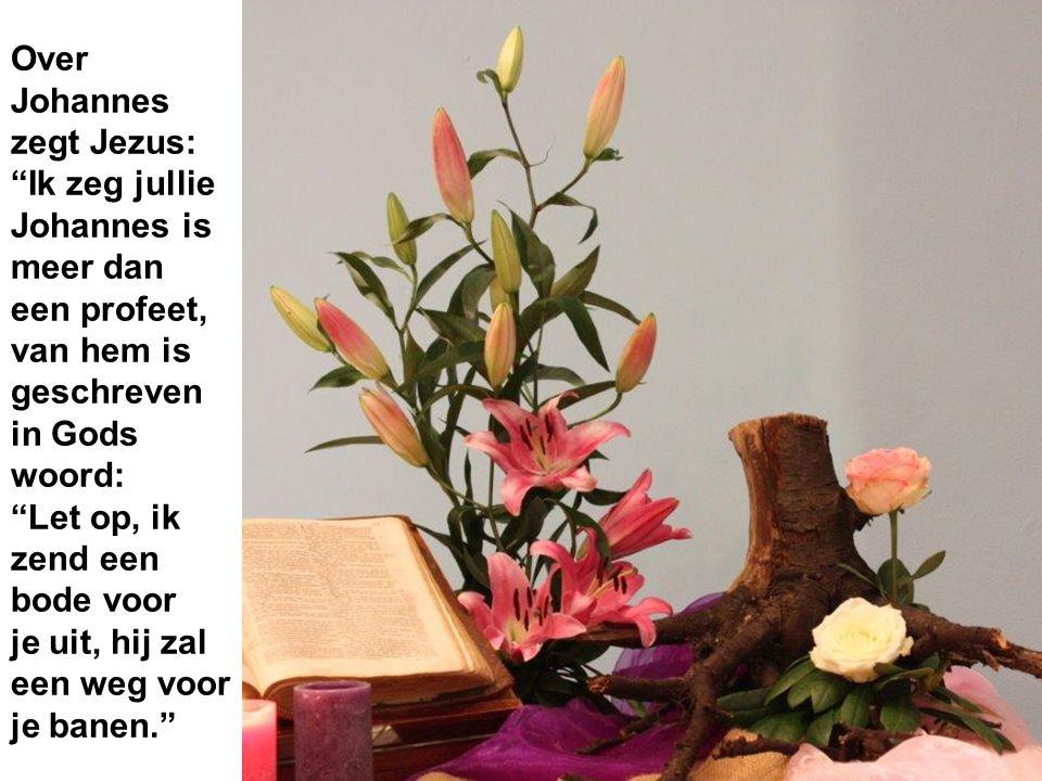 Over Johannes zegt Jezus: Ik zeg jullie Johannes is meer dan een profeet, van hem is geschreven in Gods woord: Let op, ik zend een bode voor je uit, hij zal een weg voor je banen.