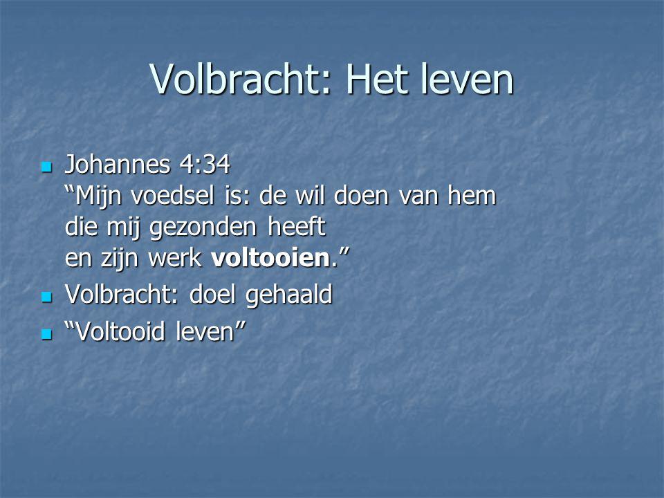 Volbracht: Het leven Johannes 4:34 Mijn voedsel is: de wil doen van hem die mij gezonden heeft en zijn werk voltooien.