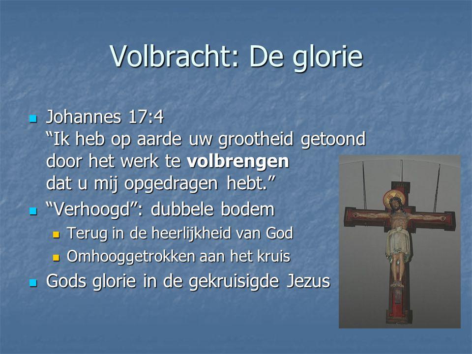 Volbracht: De glorie Johannes 17:4 Ik heb op aarde uw grootheid getoond door het werk te volbrengen dat u mij opgedragen hebt.