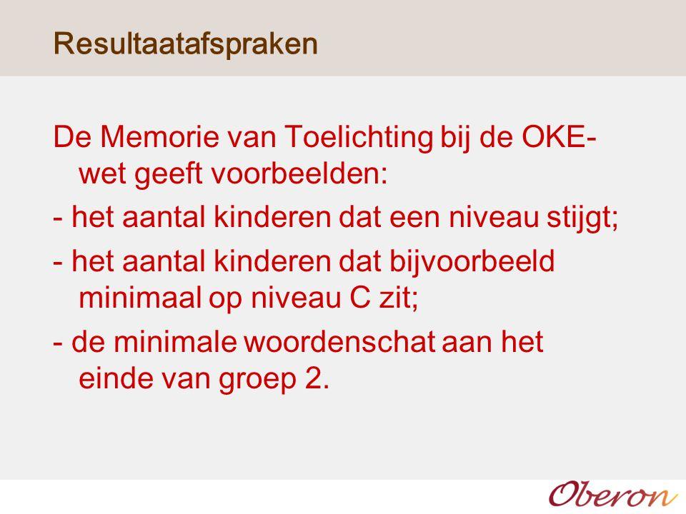 Resultaatafspraken De Memorie van Toelichting bij de OKE-wet geeft voorbeelden: - het aantal kinderen dat een niveau stijgt;