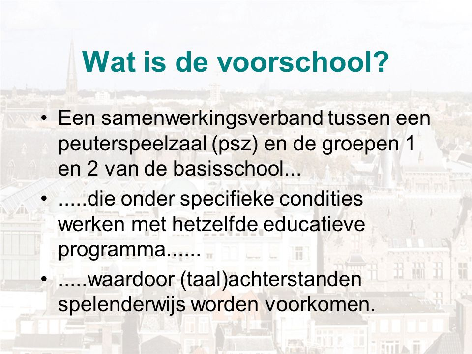 Wat is de voorschool Een samenwerkingsverband tussen een peuterspeelzaal (psz) en de groepen 1 en 2 van de basisschool...