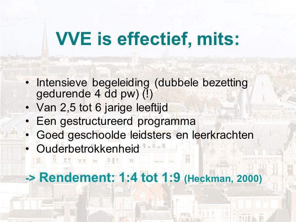 VVE is effectief, mits: Intensieve begeleiding (dubbele bezetting gedurende 4 dd pw) (!) Van 2,5 tot 6 jarige leeftijd.