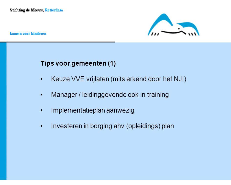 Tips voor gemeenten (1) Keuze VVE vrijlaten (mits erkend door het NJI) Manager / leidinggevende ook in training.