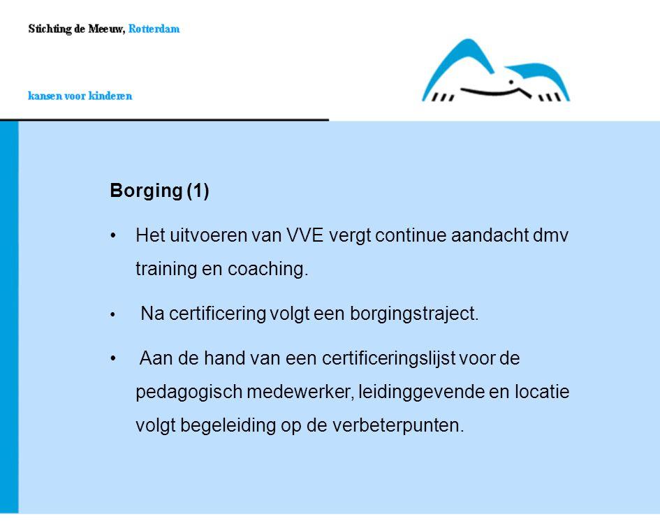 Borging (1) Het uitvoeren van VVE vergt continue aandacht dmv training en coaching. Na certificering volgt een borgingstraject.