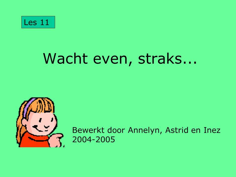 Les 11 Wacht even, straks... Bewerkt door Annelyn, Astrid en Inez 2004-2005